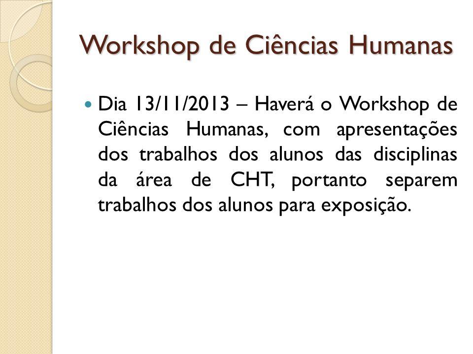 Workshop de Ciências Humanas Dia 13/11/2013 – Haverá o Workshop de Ciências Humanas, com apresentações dos trabalhos dos alunos das disciplinas da área de CHT, portanto separem trabalhos dos alunos para exposição.
