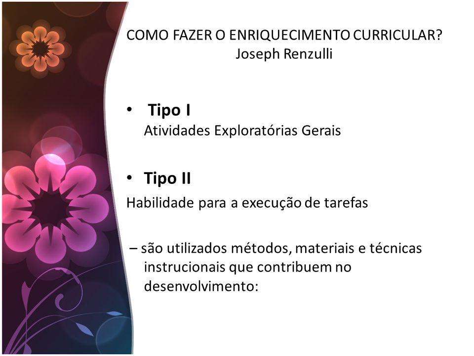 COMO FAZER O ENRIQUECIMENTO CURRICULAR? Joseph Renzulli Tipo I Atividades Exploratórias Gerais Tipo II Habilidade para a execução de tarefas – são uti