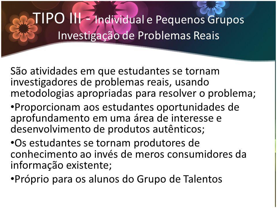 TIPO III - Individual e Pequenos Grupos Investigação de Problemas Reais São atividades em que estudantes se tornam investigadores de problemas reais,