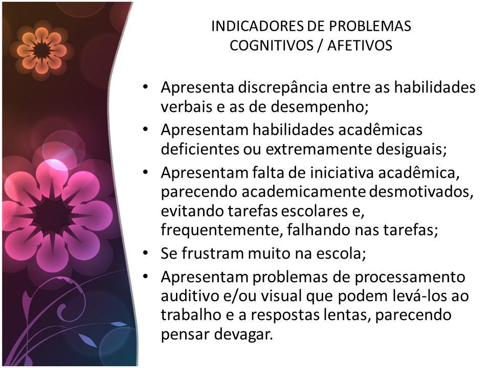 INDICADORES DE PROBLEMAS COGNITIVOS / AFETIVOS Apresenta discrepância entre as habilidades verbais e as de desempenho; Apresentam habilidades acadêmic