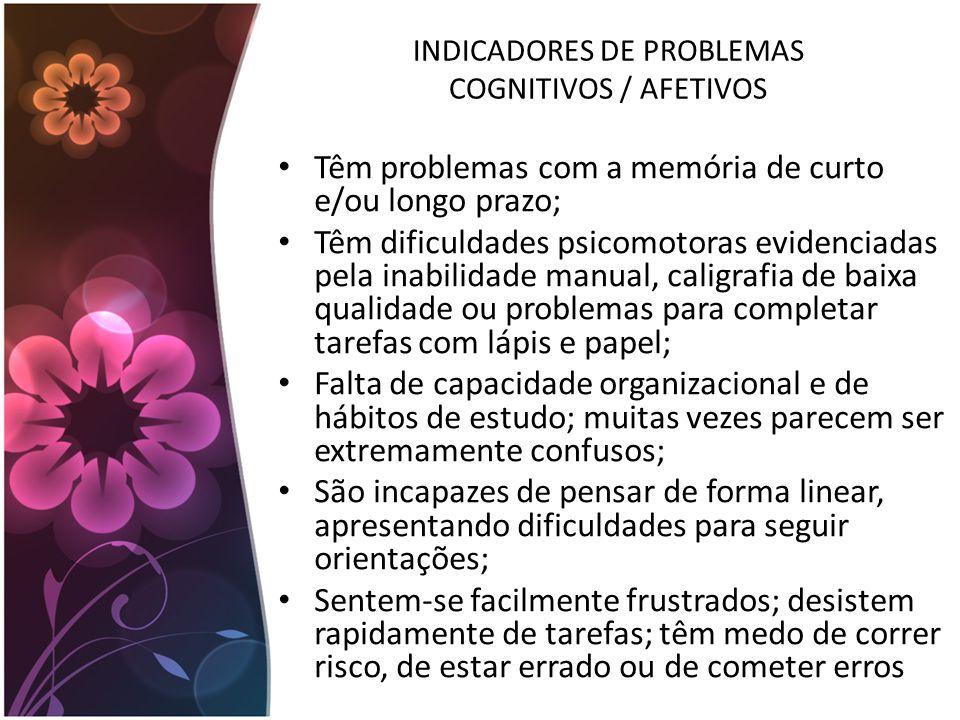 INDICADORES DE PROBLEMAS COGNITIVOS / AFETIVOS Têm problemas com a memória de curto e/ou longo prazo; Têm dificuldades psicomotoras evidenciadas pela