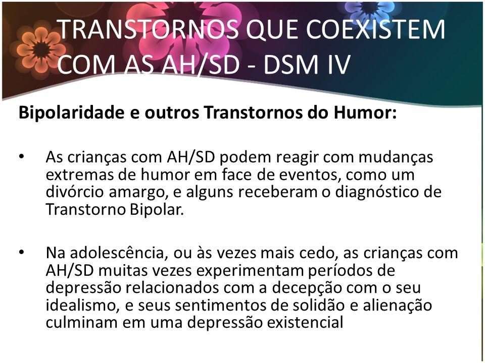 TRANSTORNOS QUE COEXISTEM COM AS AH/SD - DSM IV Bipolaridade e outros Transtornos do Humor: As crianças com AH/SD podem reagir com mudanças extremas d