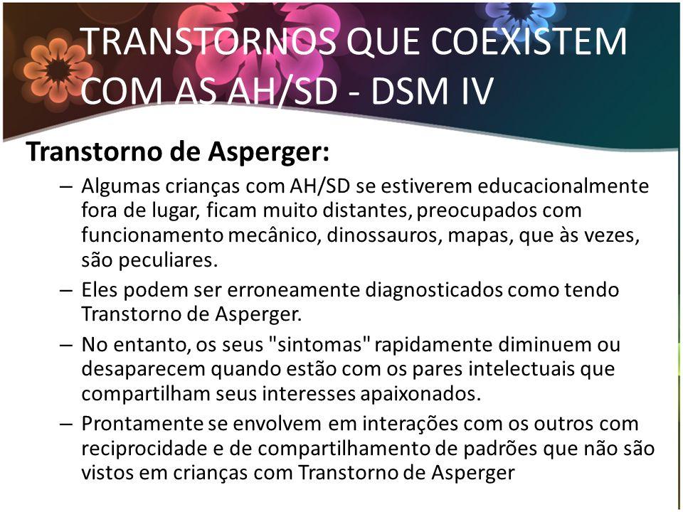 TRANSTORNOS QUE COEXISTEM COM AS AH/SD - DSM IV Transtorno de Asperger: – Algumas crianças com AH/SD se estiverem educacionalmente fora de lugar, fica