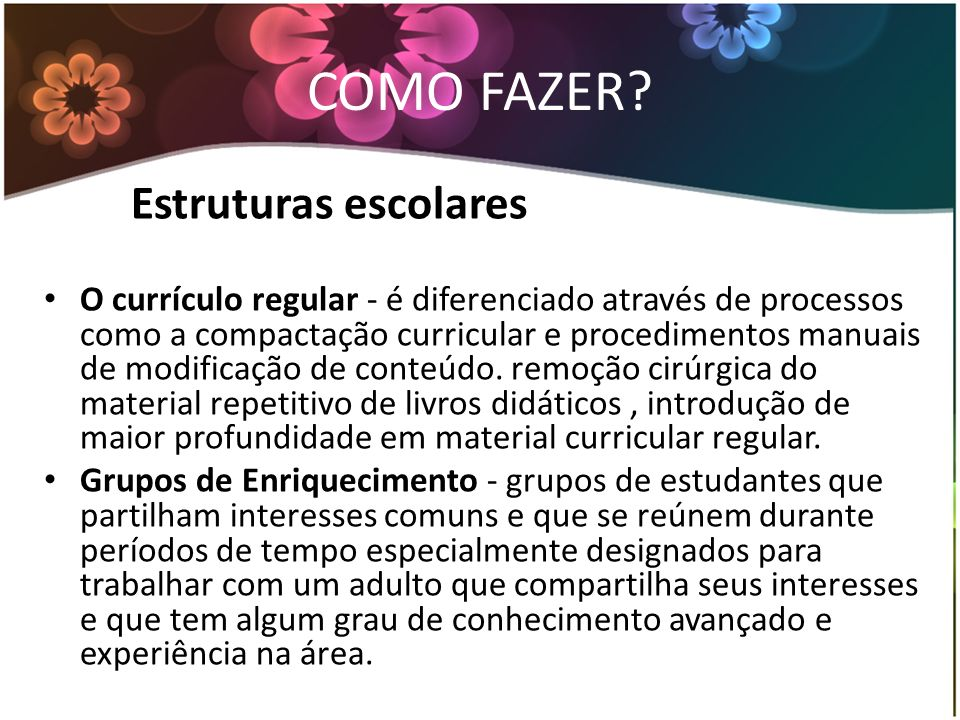 COMO FAZER? Estruturas escolares O currículo regular - é diferenciado através de processos como a compactação curricular e procedimentos manuais de mo