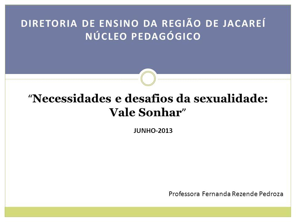 DIRETORIA DE ENSINO DA REGIÃO DE JACAREÍ NÚCLEO PEDAGÓGICO Necessidades e desafios da sexualidade: Vale Sonhar JUNHO-2013 Professora Fernanda Rezende