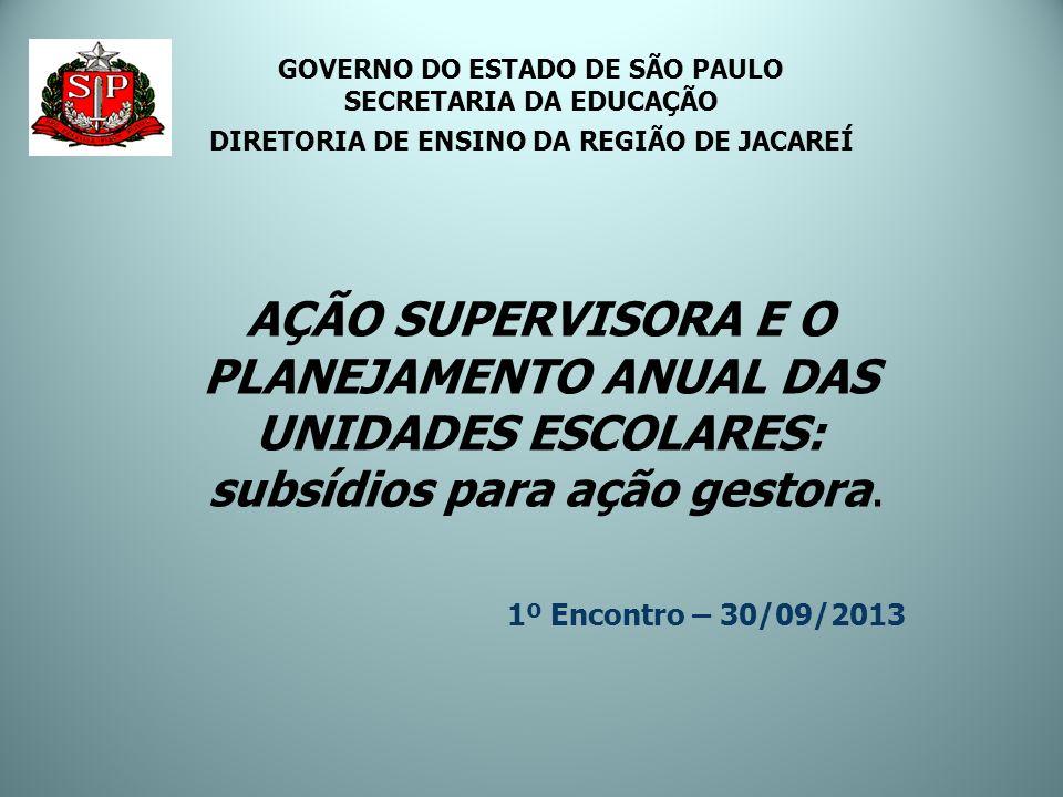 AÇÃO SUPERVISORA E O PLANEJAMENTO ANUAL DAS UNIDADES ESCOLARES: subsídios para ação gestora. 1º Encontro – 30/09/2013 GOVERNO DO ESTADO DE SÃO PAULO S