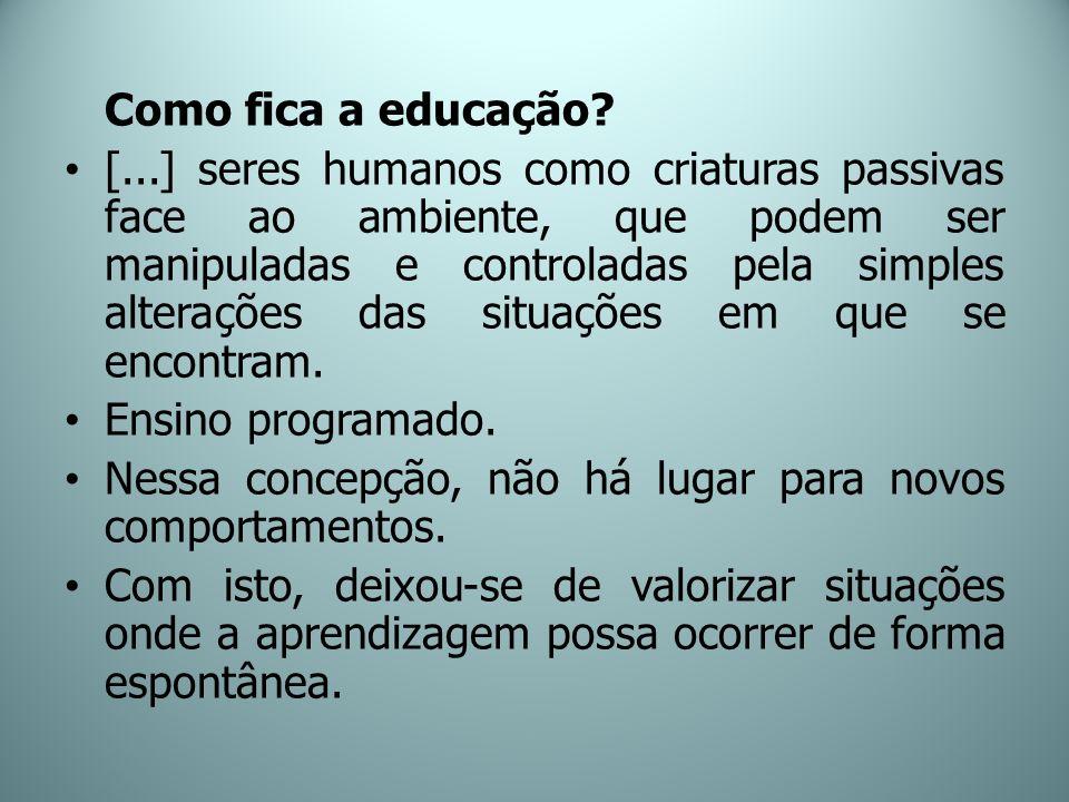 Como fica a educação? [...] seres humanos como criaturas passivas face ao ambiente, que podem ser manipuladas e controladas pela simples alterações da