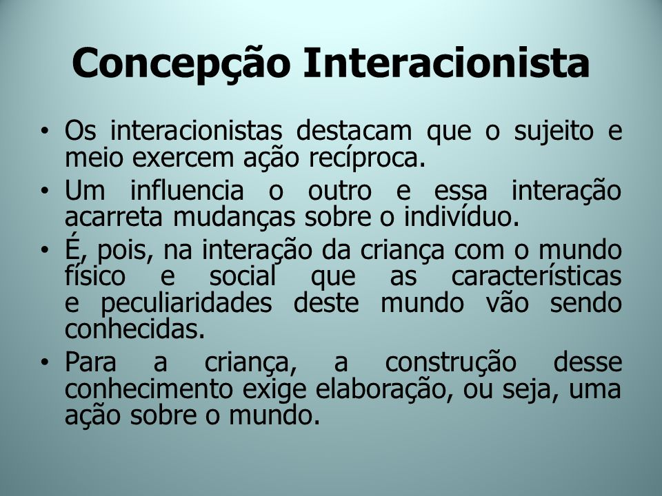 Concepção Interacionista Os interacionistas destacam que o sujeito e meio exercem ação recíproca. Um influencia o outro e essa interação acarreta muda