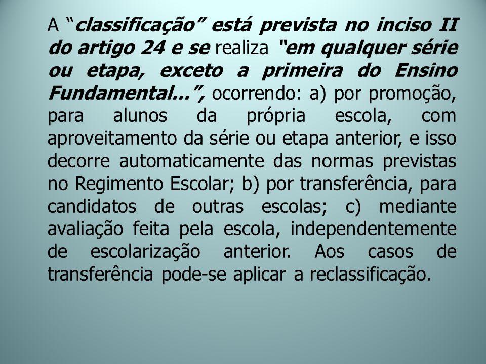 A classificação está prevista no inciso II do artigo 24 e se realiza em qualquer série ou etapa, exceto a primeira do Ensino Fundamental..., ocorrendo