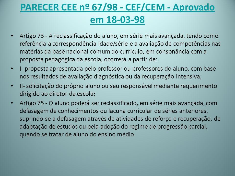 PARECER CEE nº 67/98 - CEF/CEM - Aprovado em 18-03-98 Artigo 73 - A reclassificação do aluno, em série mais avançada, tendo como referência a correspo