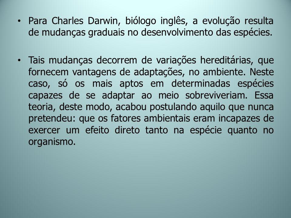 Para Charles Darwin, biólogo inglês, a evolução resulta de mudanças graduais no desenvolvimento das espécies. Tais mudanças decorrem de variações here