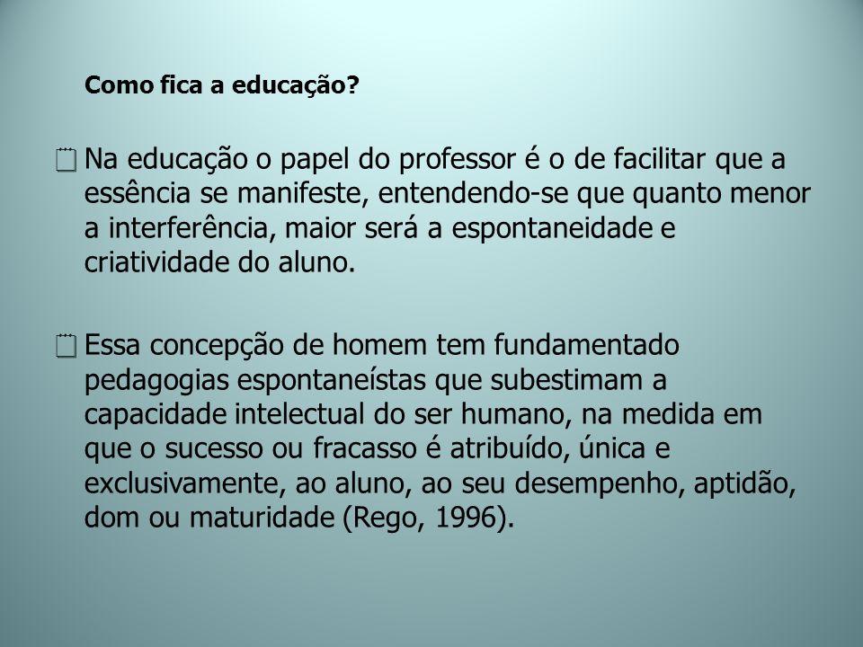 Como fica a educação? Na educação o papel do professor é o de facilitar que a essência se manifeste, entendendo-se que quanto menor a interferência, m