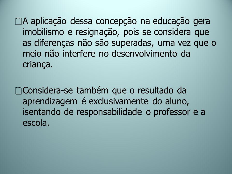 A aplicação dessa concepção na educação gera imobilismo e resignação, pois se considera que as diferenças não são superadas, uma vez que o meio não in