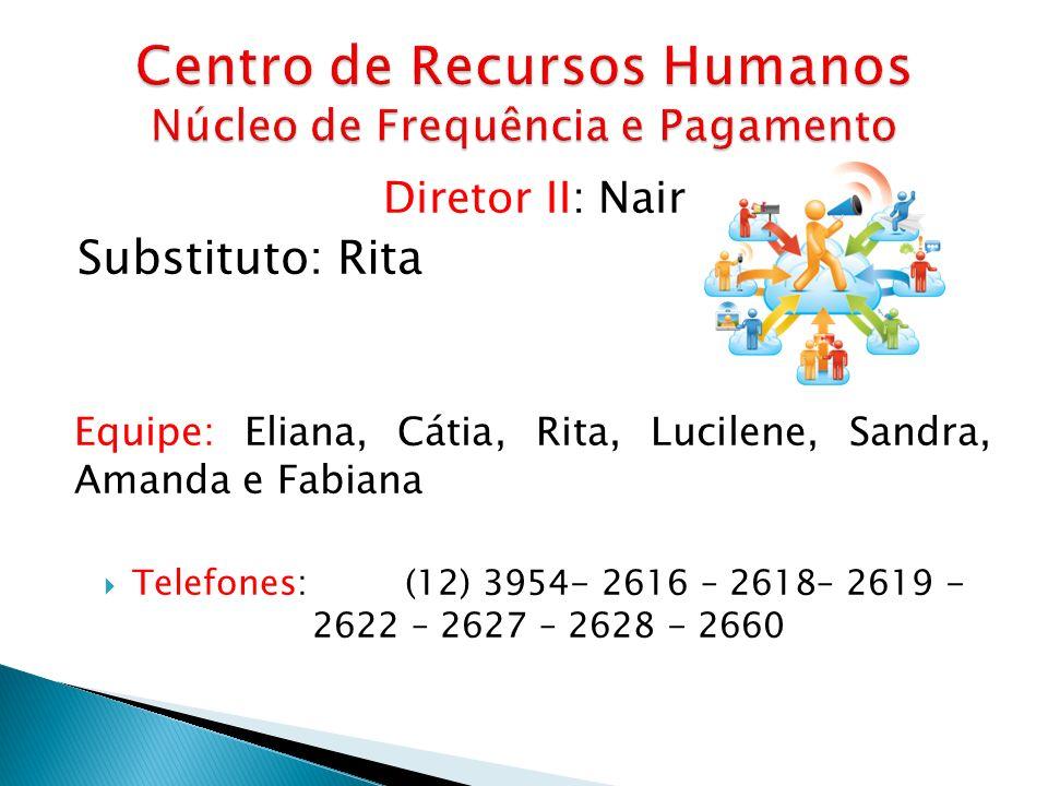 Diretor II: Nair Substituto: Rita Equipe: Eliana, Cátia, Rita, Lucilene, Sandra, Amanda e Fabiana Telefones: (12) 3954- 2616 – 2618– 2619 - 2622 – 262