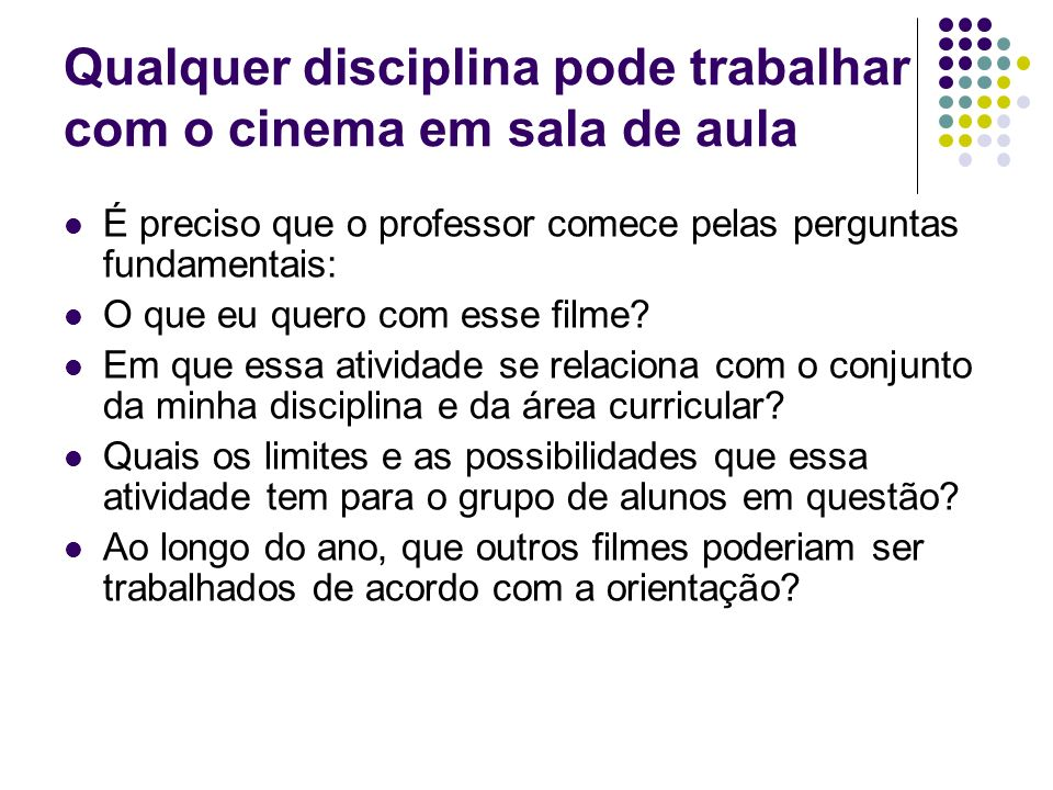 Qualquer disciplina pode trabalhar com o cinema em sala de aula É preciso que o professor comece pelas perguntas fundamentais: O que eu quero com esse