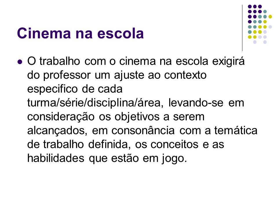 Cinema na escola O trabalho com o cinema na escola exigirá do professor um ajuste ao contexto especifico de cada turma/série/disciplina/área, levando-