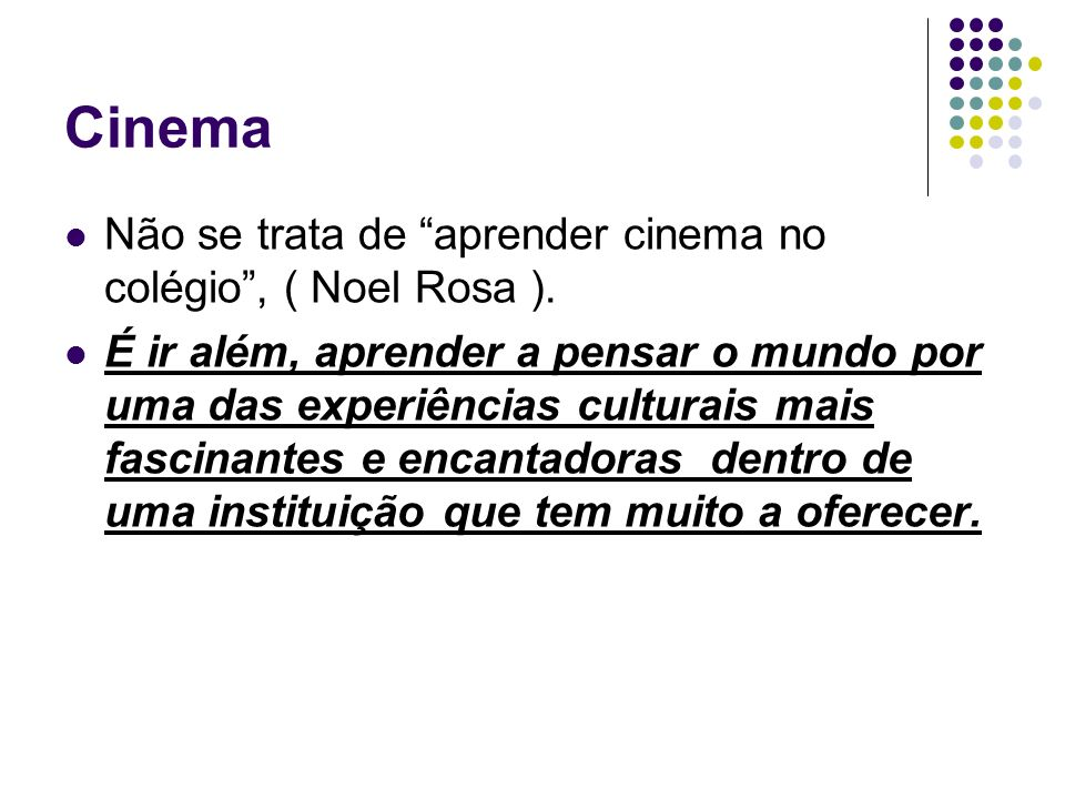 Cinema Não se trata de aprender cinema no colégio, ( Noel Rosa ). É ir além, aprender a pensar o mundo por uma das experiências culturais mais fascina