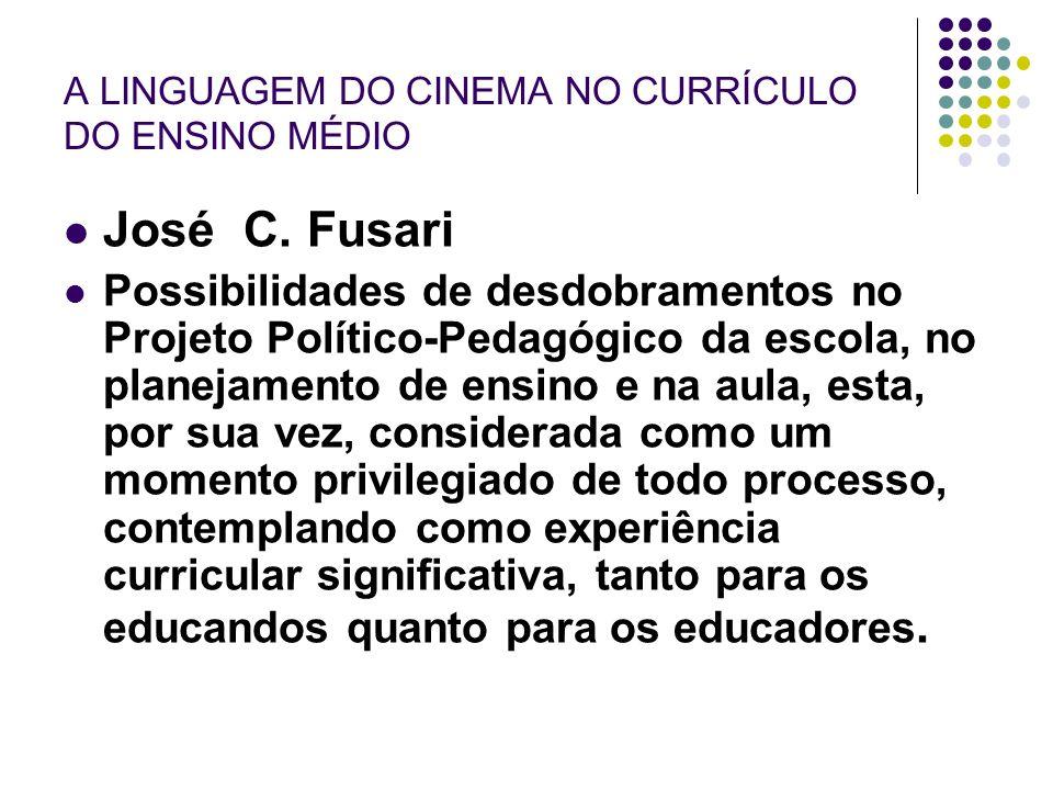 A LINGUAGEM DO CINEMA NO CURRÍCULO DO ENSINO MÉDIO José C. Fusari Possibilidades de desdobramentos no Projeto Político-Pedagógico da escola, no planej