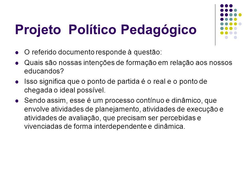 Projeto Político Pedagógico O referido documento responde à questão: Quais são nossas intenções de formação em relação aos nossos educandos? Isso sign