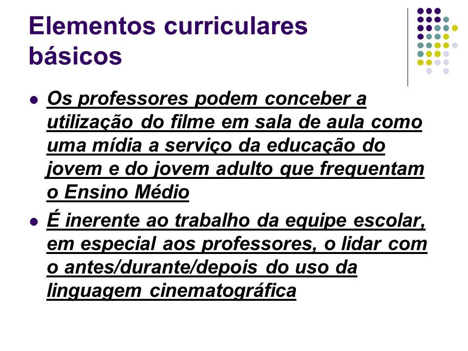 Elementos curriculares básicos Os professores podem conceber a utilização do filme em sala de aula como uma mídia a serviço da educação do jovem e do