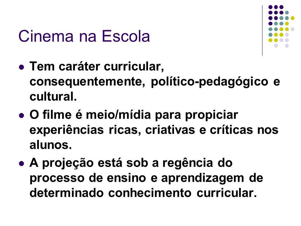 Cinema na Escola Tem caráter curricular, consequentemente, político-pedagógico e cultural. O filme é meio/mídia para propiciar experiências ricas, cri
