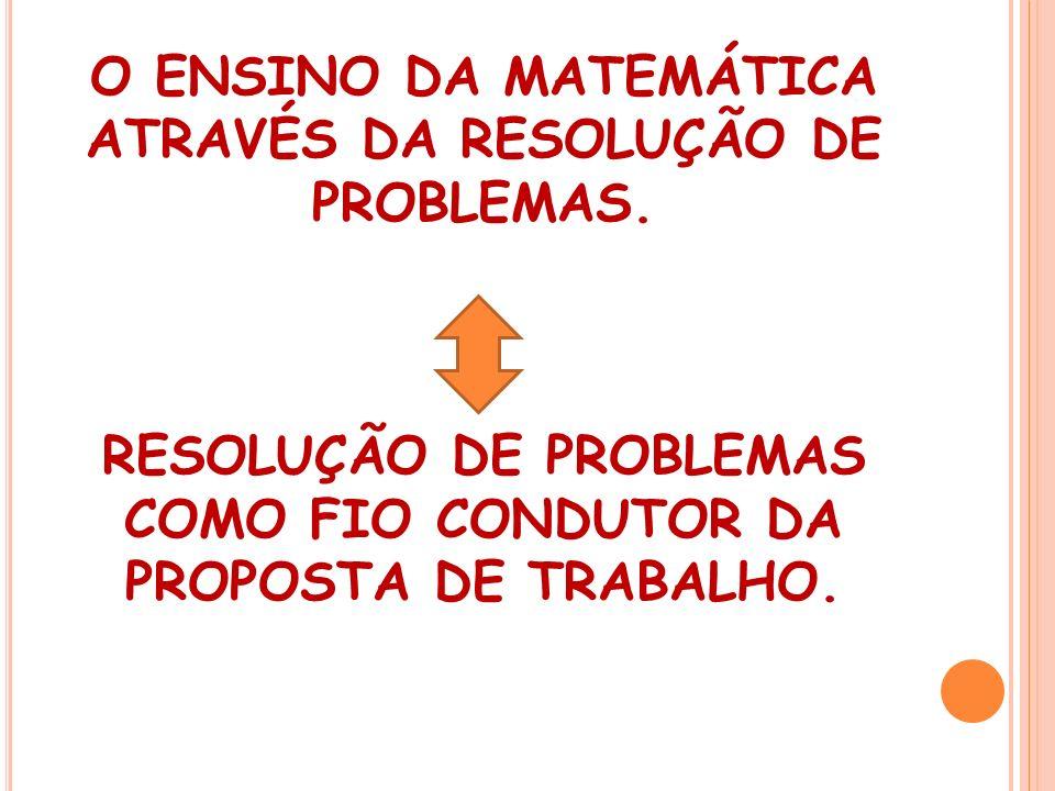 O ENSINO DA MATEMÁTICA ATRAVÉS DA RESOLUÇÃO DE PROBLEMAS. RESOLUÇÃO DE PROBLEMAS COMO FIO CONDUTOR DA PROPOSTA DE TRABALHO.