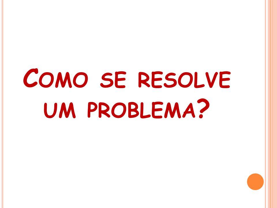 C OMO SE RESOLVE UM PROBLEMA ?