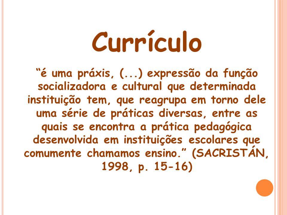 Currículo é uma práxis, (...) expressão da função socializadora e cultural que determinada instituição tem, que reagrupa em torno dele uma série de pr