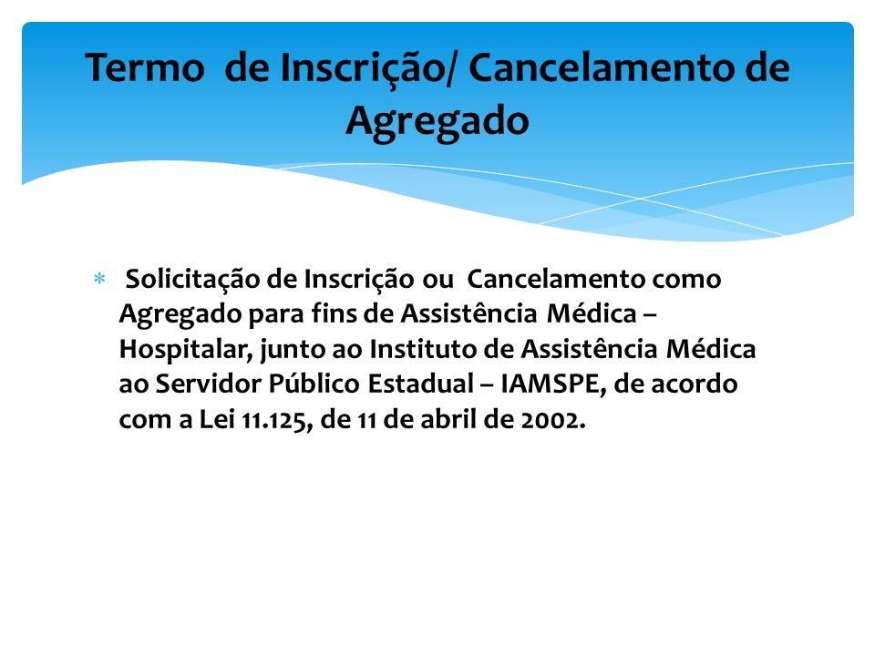 Solicitação de Inscrição ou Cancelamento como Agregado para fins de Assistência Médica – Hospitalar, junto ao Instituto de Assistência Médica ao Servidor Público Estadual – IAMSPE, de acordo com a Lei 11.125, de 11 de abril de 2002.