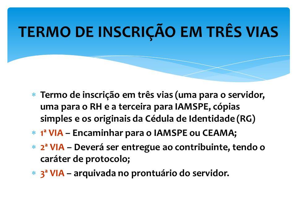 TERMO DE INSCRIÇÃO EM TRÊS VIAS Termo de inscrição em três vias (uma para o servidor, uma para o RH e a terceira para IAMSPE, cópias simples e os originais da Cédula de Identidade (RG) 1ª VIA – Encaminhar para o IAMSPE ou CEAMA; 2ª VIA – Deverá ser entregue ao contribuinte, tendo o caráter de protocolo; 3ª VIA – arquivada no prontuário do servidor.