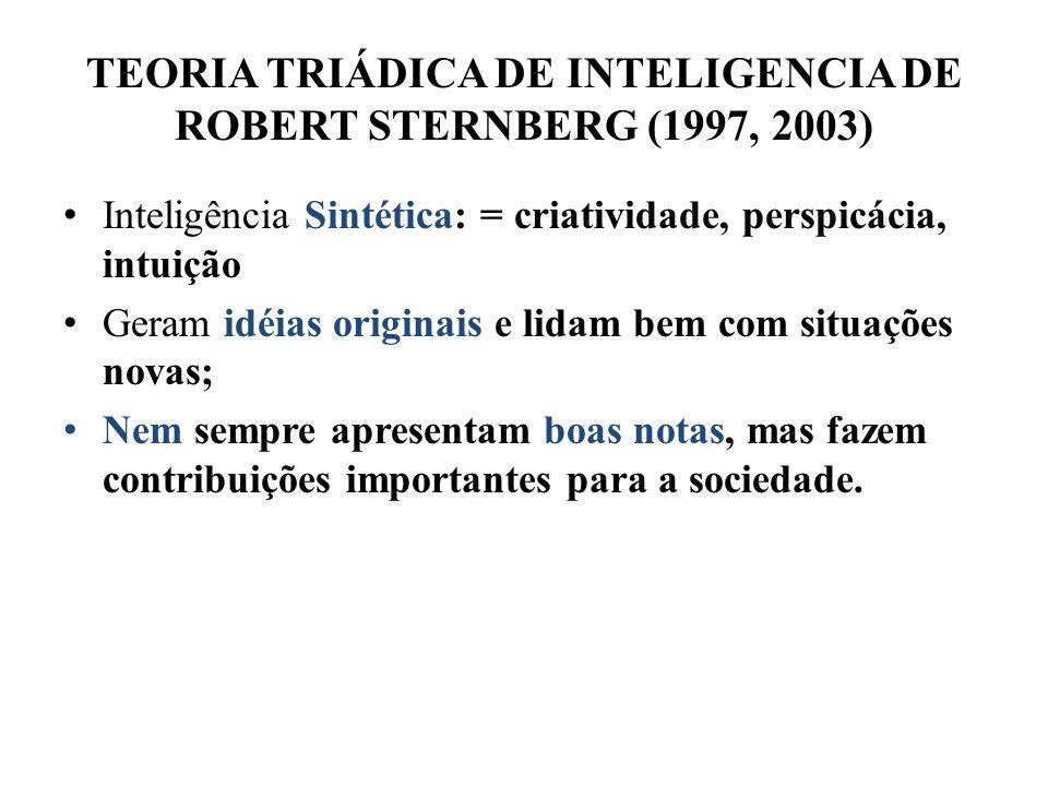 TEORIA TRIÁDICA DE INTELIGENCIA DE ROBERT STERNBERG (1997, 2003) Inteligência Sintética: = criatividade, perspicácia, intuição Geram idéias originais