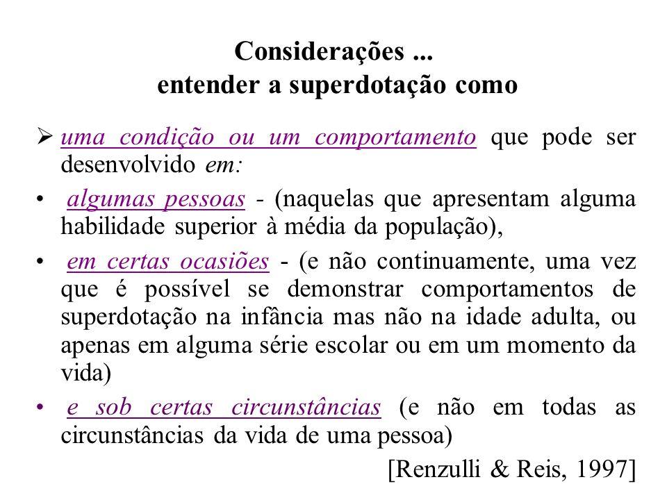 Considerações... entender a superdotação como uma condição ou um comportamento que pode ser desenvolvido em: algumas pessoas - (naquelas que apresenta