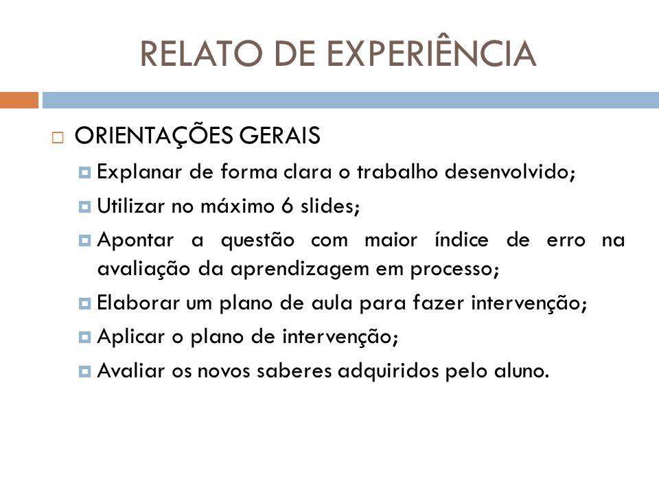 RELATO DE EXPERIÊNCIA ORIENTAÇÕES GERAIS Explanar de forma clara o trabalho desenvolvido; Utilizar no máximo 6 slides; Apontar a questão com maior índ