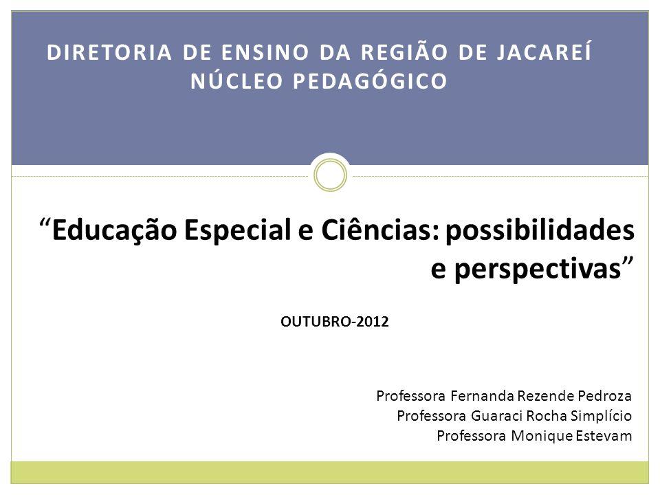 DIRETORIA DE ENSINO DA REGIÃO DE JACAREÍ NÚCLEO PEDAGÓGICO Educação Especial e Ciências: possibilidades e perspectivas OUTUBRO-2012 Professora Fernand