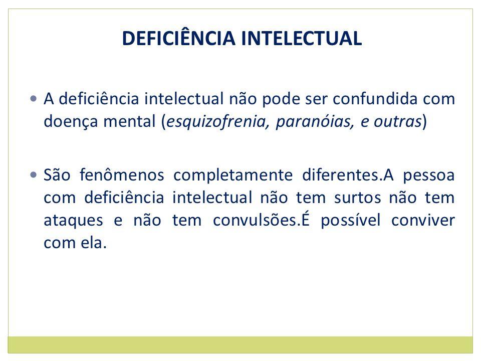 DEFICIÊNCIA INTELECTUAL A deficiência intelectual não pode ser confundida com doença mental (esquizofrenia, paranóias, e outras) São fenômenos complet