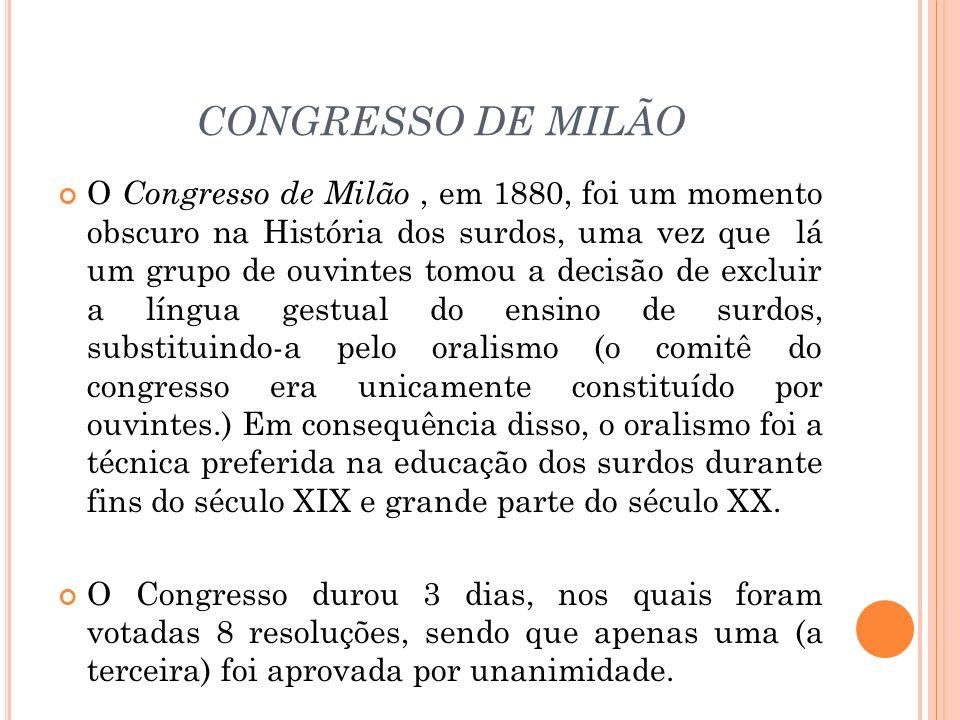 CONGRESSO DE MILÃO O Congresso de Milão, em 1880, foi um momento obscuro na História dos surdos, uma vez que lá um grupo de ouvintes tomou a decisão d