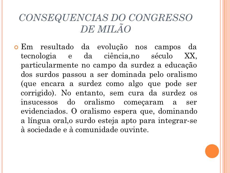 CONSEQUENCIAS DO CONGRESSO DE MILÃO Em resultado da evolução nos campos da tecnologia e da ciência,no século XX, particularmente no campo da surdez a