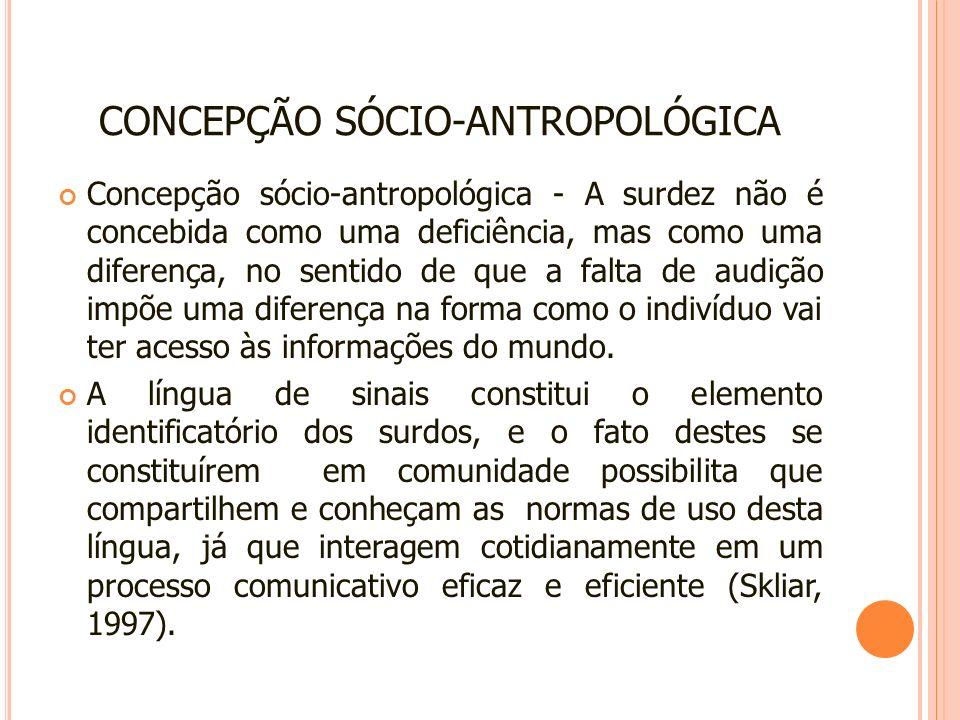 CONCEPÇÃO SÓCIO-ANTROPOLÓGICA Concepção sócio-antropológica - A surdez não é concebida como uma deficiência, mas como uma diferença, no sentido de que