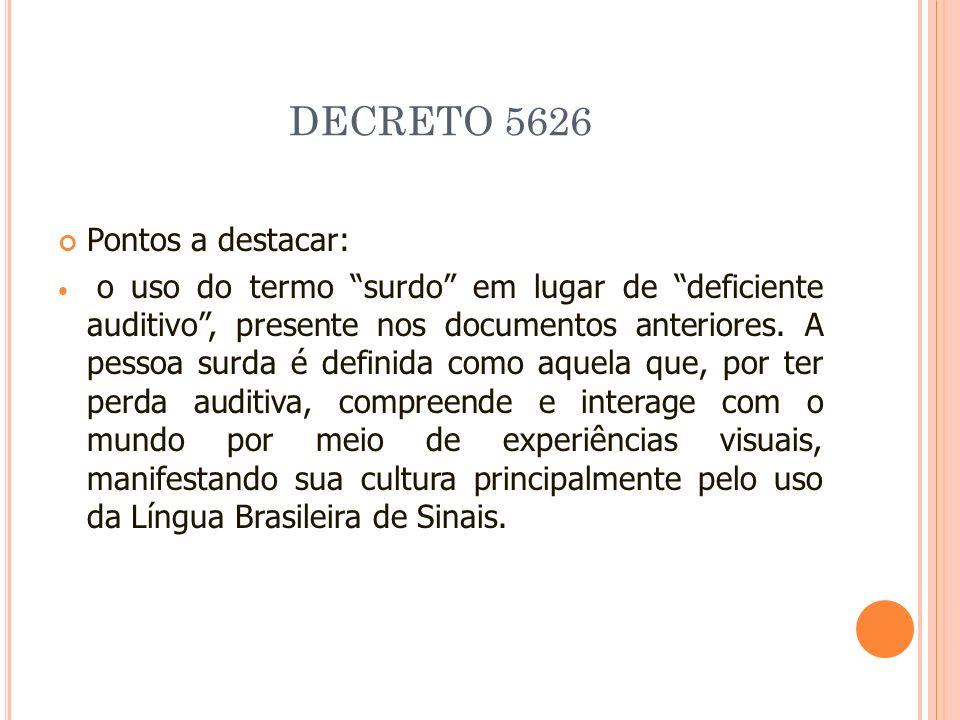 DECRETO 5626 Pontos a destacar: o uso do termo surdo em lugar de deficiente auditivo, presente nos documentos anteriores. A pessoa surda é definida co