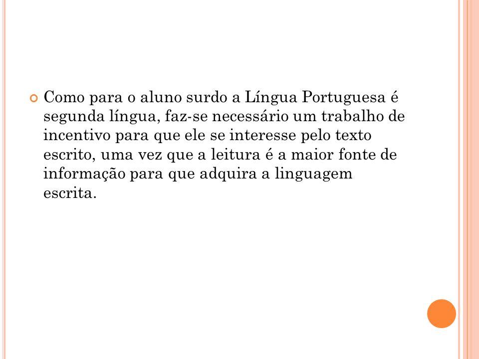 Como para o aluno surdo a Língua Portuguesa é segunda língua, faz-se necessário um trabalho de incentivo para que ele se interesse pelo texto escrito,