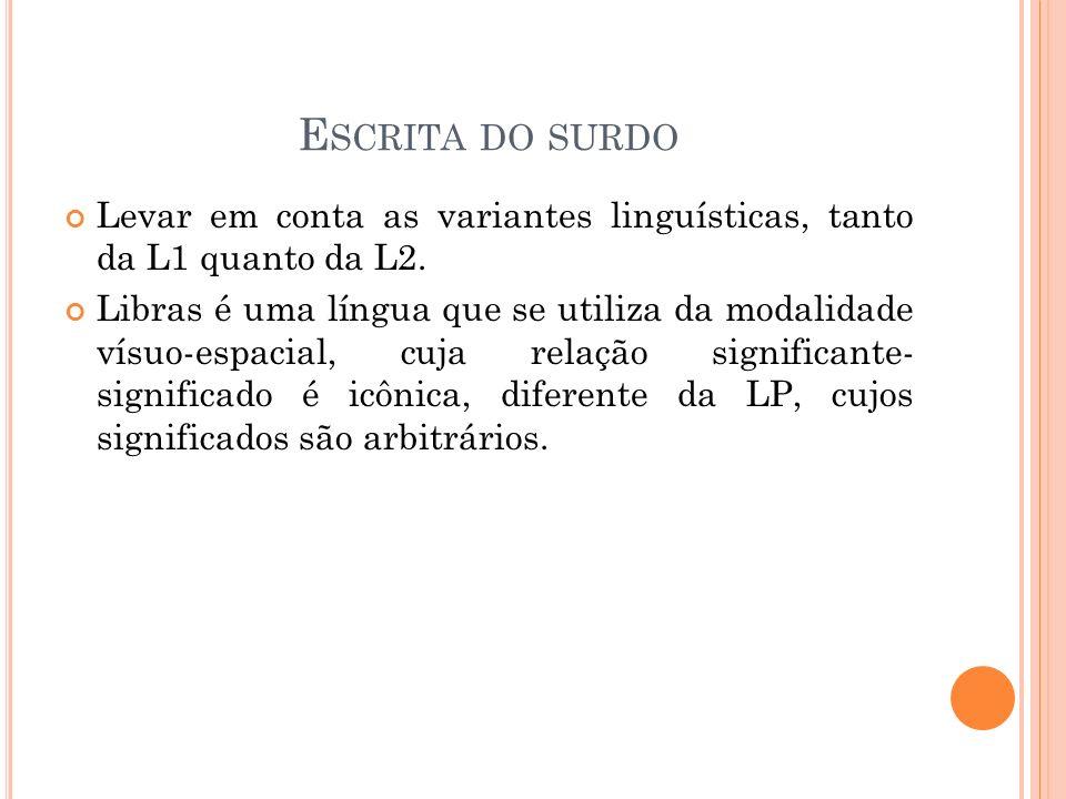 E SCRITA DO SURDO Levar em conta as variantes linguísticas, tanto da L1 quanto da L2. Libras é uma língua que se utiliza da modalidade vísuo-espacial,