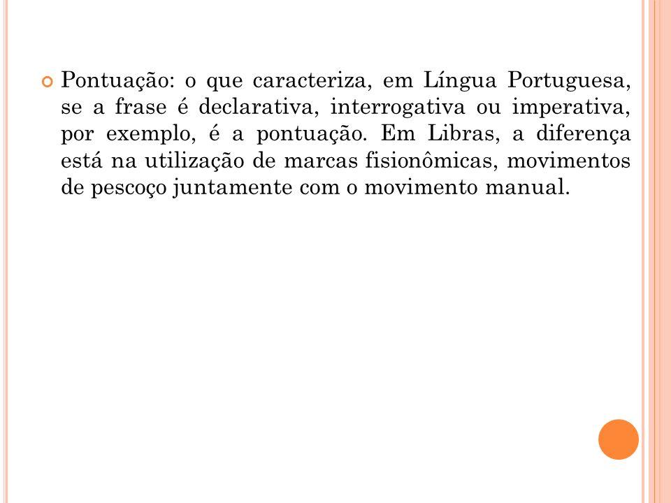 Pontuação: o que caracteriza, em Língua Portuguesa, se a frase é declarativa, interrogativa ou imperativa, por exemplo, é a pontuação. Em Libras, a di