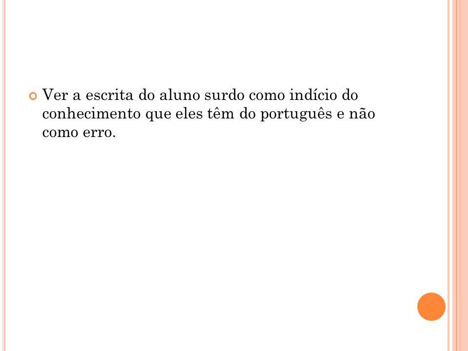Ver a escrita do aluno surdo como indício do conhecimento que eles têm do português e não como erro.