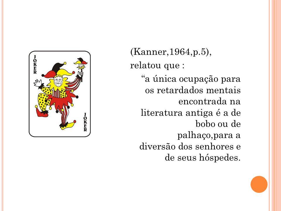 (Kanner,1964,p.5), relatou que : a única ocupação para os retardados mentais encontrada na literatura antiga é a de bobo ou de palhaço,para a diversão