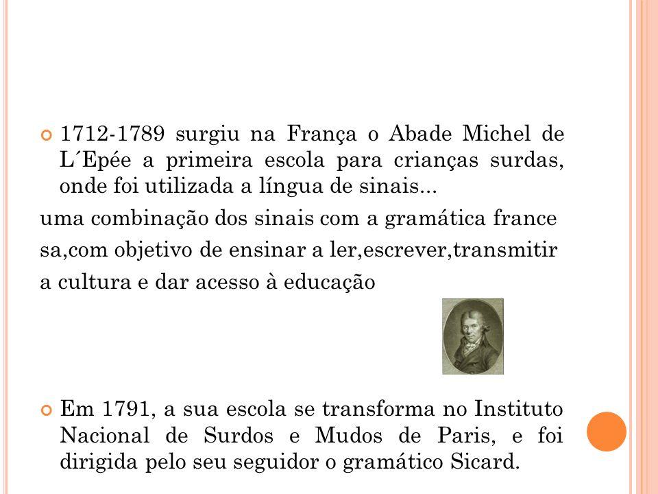 1712-1789 surgiu na França o Abade Michel de L´Epée a primeira escola para crianças surdas, onde foi utilizada a língua de sinais... uma combinação do