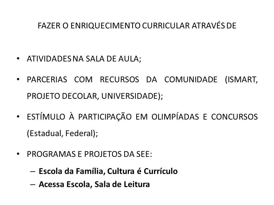FAZER O ENRIQUECIMENTO CURRICULAR ATRAVÉS DE ATIVIDADES NA SALA DE AULA; PARCERIAS COM RECURSOS DA COMUNIDADE (ISMART, PROJETO DECOLAR, UNIVERSIDADE);