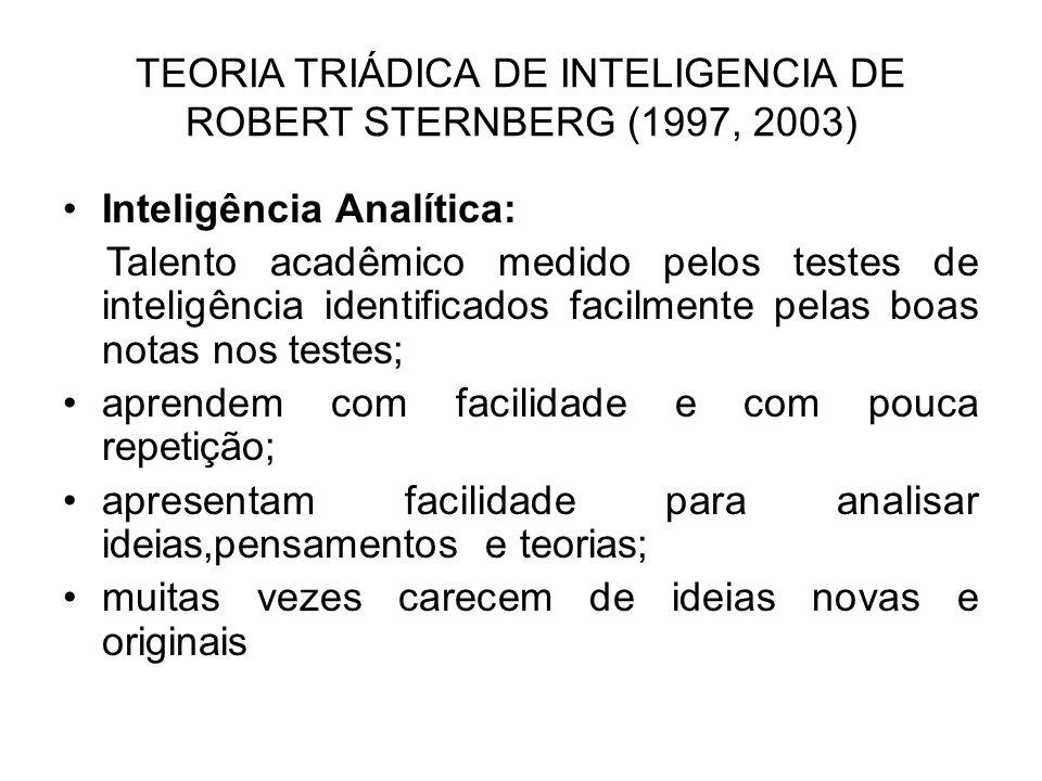 TEORIA TRIÁDICA DE INTELIGENCIA DE ROBERT STERNBERG (1997, 2003) Inteligência Analítica: Talento acadêmico medido pelos testes de inteligência identif