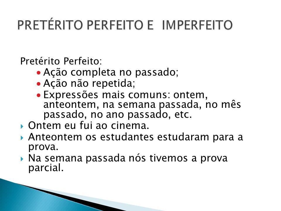 Pretérito Perfeito: Ação completa no passado; Ação não repetida; Expressões mais comuns: ontem, anteontem, na semana passada, no mês passado, no ano p