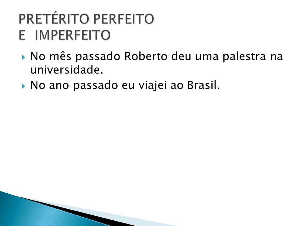 No mês passado Roberto deu uma palestra na universidade. No ano passado eu viajei ao Brasil.