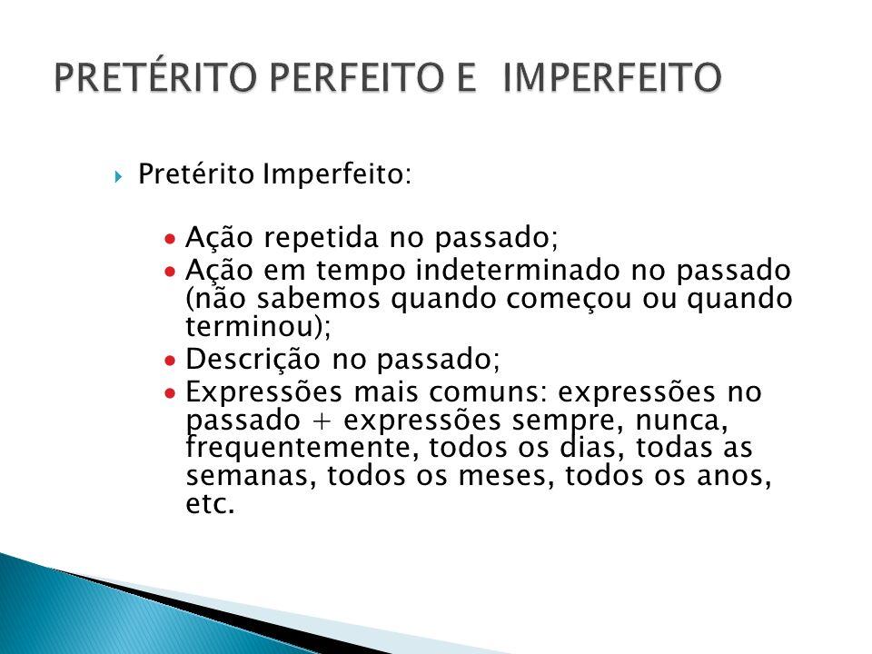 Pretérito Imperfeito: Ação repetida no passado; Ação em tempo indeterminado no passado (não sabemos quando começou ou quando terminou); Descrição no p